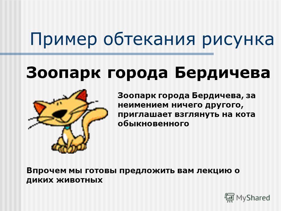 Пример обтекания рисунка Зоопарк города Бердичева Зоопарк города Бердичева, за неимением ничего другого, приглашает взглянуть на кота обыкновенного Впрочем мы готовы предложить вам лекцию о диких животных
