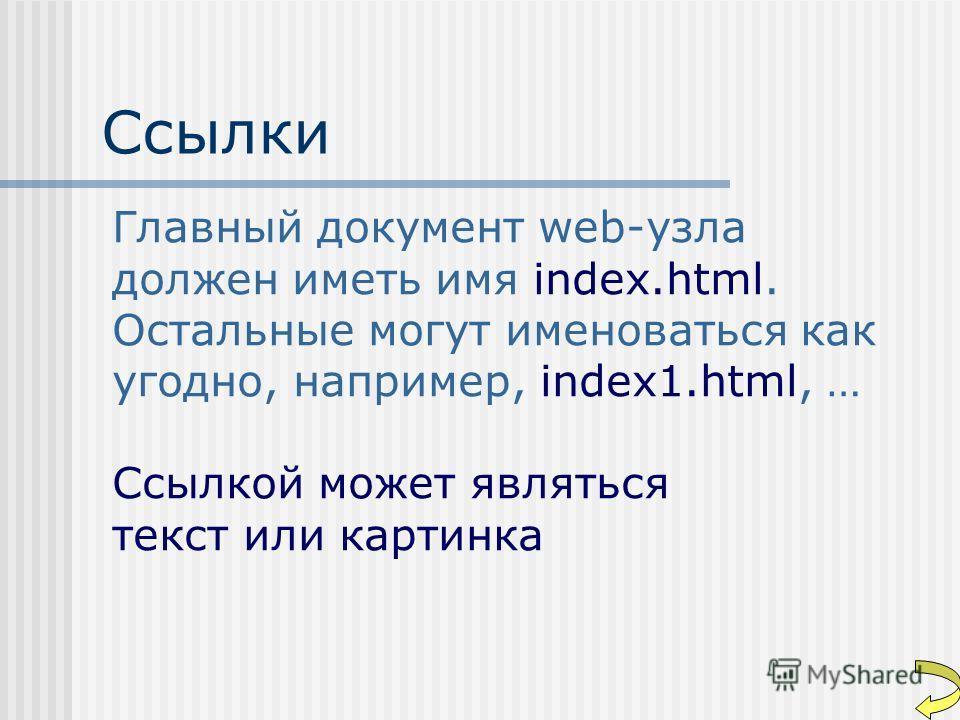 Ссылки Главный документ web-узла должен иметь имя index.html. Остальные могут именоваться как угодно, например, index1.html, … Ссылкой может являться текст или картинка