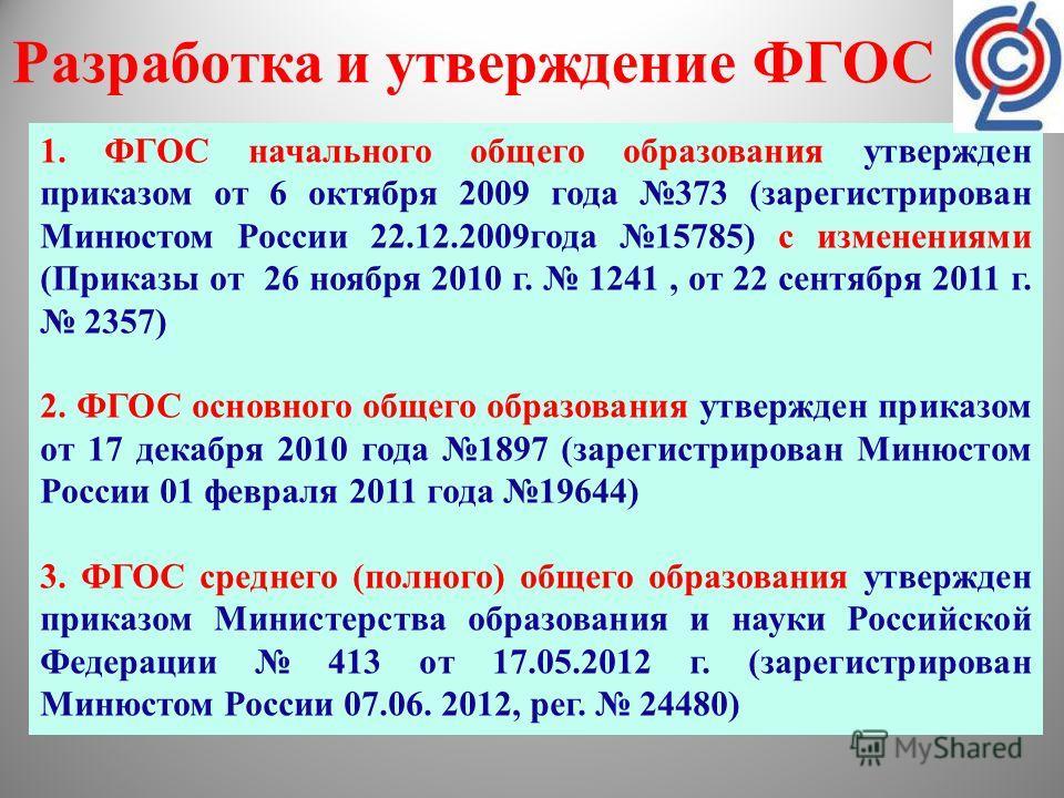Разработка и утверждение ФГОС 1. ФГОС начального общего образования утвержден приказом от 6 октября 2009 года 373 (зарегистрирован Минюстом России 22.12.2009года 15785) с изменениями (Приказы от 26 ноября 2010 г. 1241, от 22 сентября 2011 г. 2357) 2.