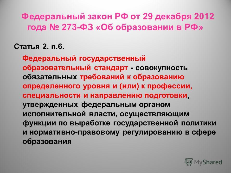 Федеральный закон РФ от 29 декабря 2012 года 273-ФЗ «Об образовании в РФ» Статья 2. п.6. Федеральный государственный образовательный стандарт - совокупность обязательных требований к образованию определенного уровня и (или) к профессии, специальности