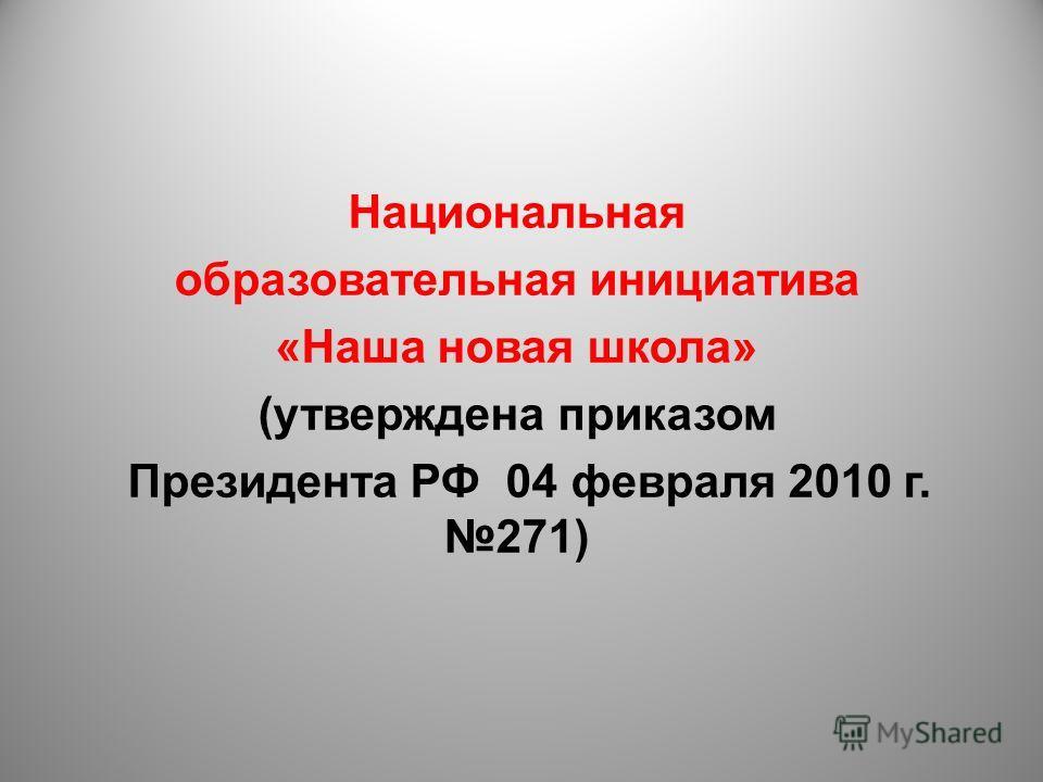 Национальная образовательная инициатива «Наша новая школа» (утверждена приказом Президента РФ 04 февраля 2010 г. 271)