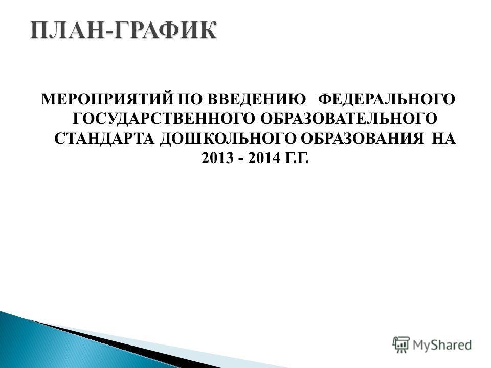 МЕРОПРИЯТИЙ ПО ВВЕДЕНИЮ ФЕДЕРАЛЬНОГО ГОСУДАРСТВЕННОГО ОБРАЗОВАТЕЛЬНОГО СТАНДАРТА ДОШКОЛЬНОГО ОБРАЗОВАНИЯ НА 2013 - 2014 Г.Г.