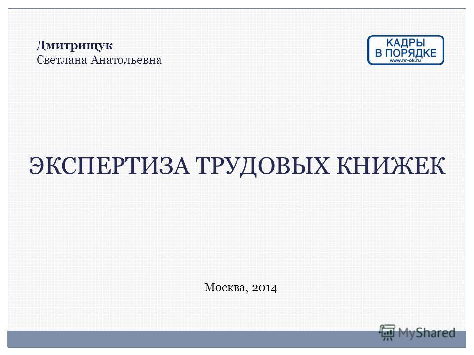 ЭКСПЕРТИЗА ТРУДОВЫХ КНИЖЕК Дмитрищук Светлана Анатольевна Москва, 2014