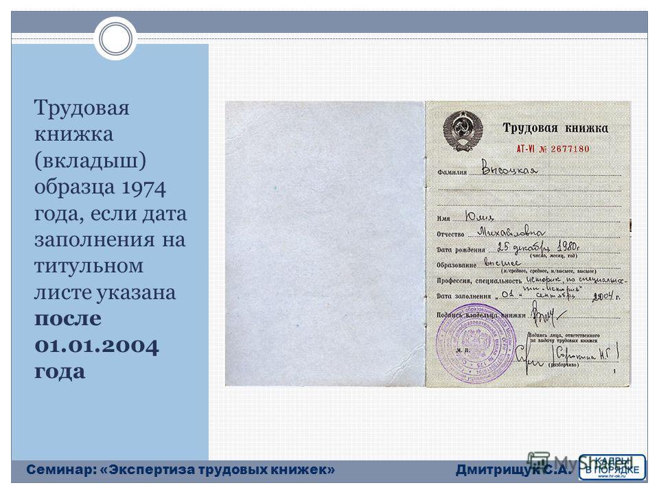 Трудовая книжка (вкладыш) образца 1974 года, если дата заполнения на титульном листе указана после 01.01.2004 года Дмитрищук С.А.Семинар: «Экспертиза трудовых книжек»