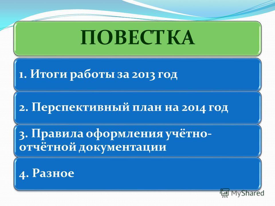 ПОВЕСТКА 1. Итоги работы за 2013 год 2. Перспективный план на 2014 год 3. Правила оформления учётно- отчётной документации 4. Разное