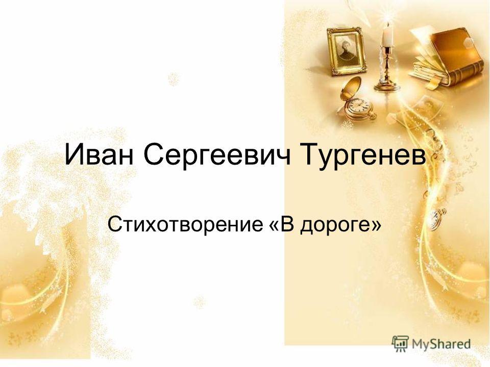 Иван Сергеевич Тургенев Стихотворение «В дороге»