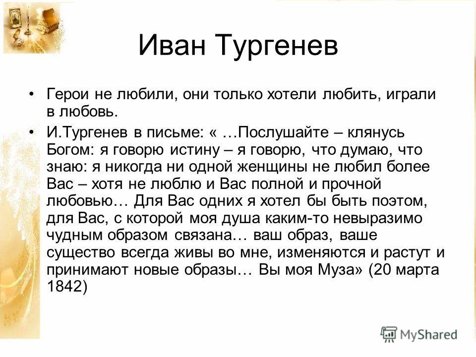 Иван Тургенев Герои не любили, они только хотели любить, играли в любовь. И.Тургенев в письме: « …Послушайте – клянусь Богом: я говорю истину – я говорю, что думаю, что знаю: я никогда ни одной женщины не любил более Вас – хотя не люблю и Вас полной