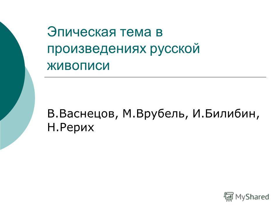 Эпическая тема в произведениях русской живописи В.Васнецов, М.Врубель, И.Билибин, Н.Рерих