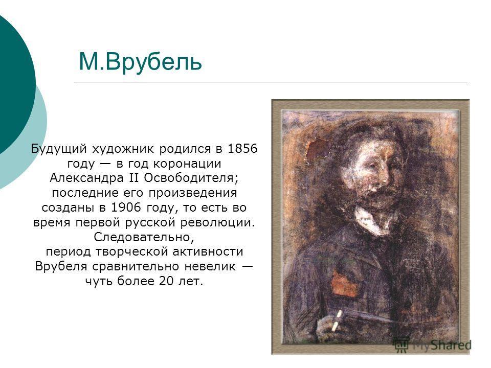 М.Врубель Будущий художник родился в 1856 году в год коронации Александра II Освободителя; последние его произведения созданы в 1906 году, то есть во время первой русской революции. Следовательно, период творческой активности Врубеля сравнительно нев