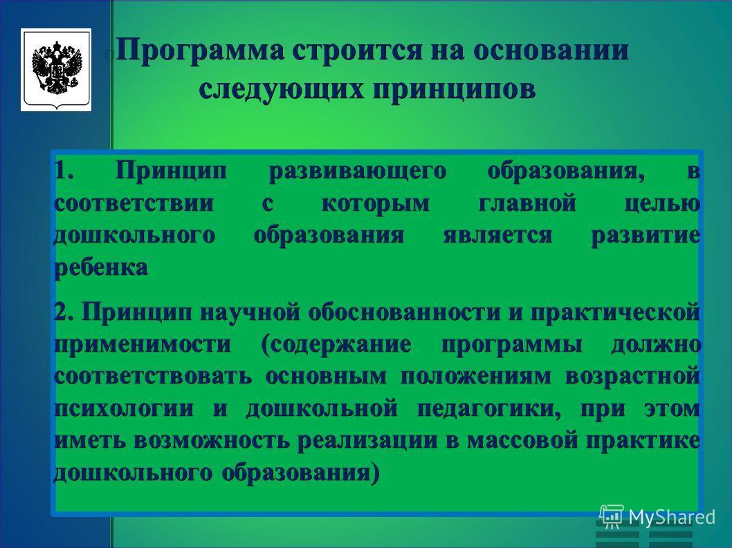 Программа строится на основании следующих принципов 1. Принцип развивающего образования, в соответствии с которым главной целью дошкольного образования является развитие ребенка 2. Принцип научной обоснованности и практической применимости (содержани