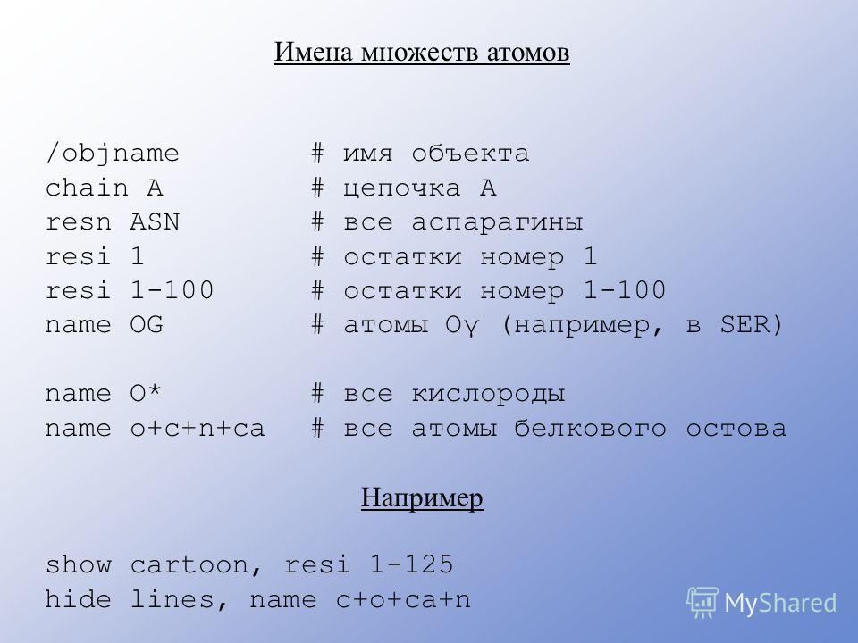Имена множеств атомов /objname chain A resn ASN resi 1 resi 1-100 name OG name O* name o+c+n+ca Например show cartoon, resi 1-125 hide lines, name c+o+ca+n # имя объекта # цепочка A # все аспарагины # остатки номер 1 # остатки номер 1-100 # атомы Oγ