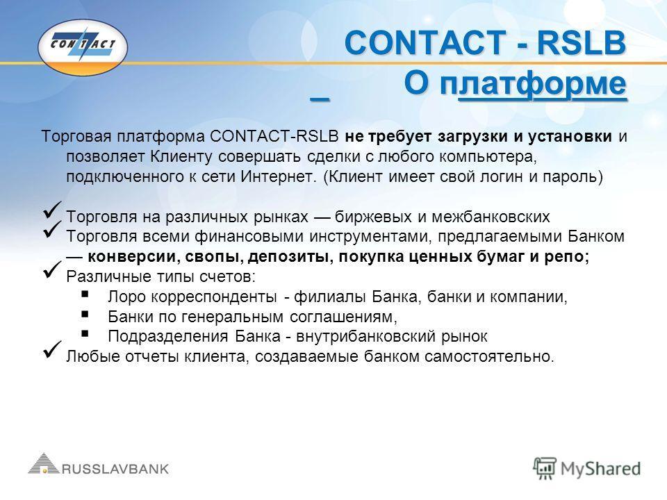 _ _________ CONTACT - RSLB О платформе Торговая платформа CONTACT-RSLB не требует загрузки и установки и позволяет Клиенту совершать сделки с любого компьютера, подключенного к сети Интернет. (Клиент имеет свой логин и пароль) Торговля на различных р