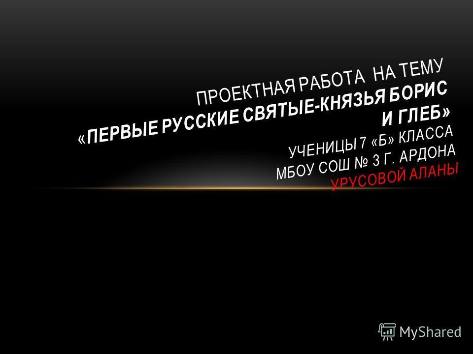 ПРОЕКТНАЯ РАБОТА НА ТЕМУ « ПЕРВЫЕ РУССКИЕ СВЯТЫЕ-КНЯЗЬЯ БОРИС И ГЛЕБ» УЧЕНИЦЫ 7 «Б» КЛАССА МБОУ СОШ 3 Г. АРДОНА УРУСОВОЙ АЛАНЫ