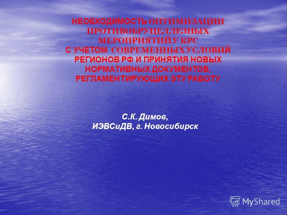 НЕОБХОДИМОСТЬ ОПТИМИЗАЦИИ ПРОТИВОБРУЦЕЛЛЕЗНЫХ МЕРОПРИЯТИЙ У КРС С УЧЕТОМ СОВРЕМЕННЫХ УСЛОВИ Й РЕГИОНОВ РФ И ПРИНЯТИЯ НОВЫХ НОРМАТИВНЫХ ДОКУМЕНТОВ, РЕГЛАМЕНТИРУЮЩИХ ЭТУ РАБОТУ С.К. Димов, ИЭВСиДВ, г. Новосибирск
