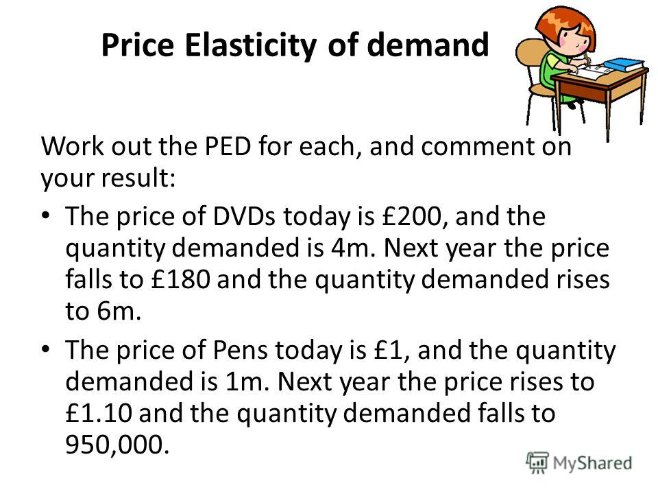 Price Elasticity of demand Work out the PED for each, and comment on your result: The price of DVDs today is £200, and the quantity demanded is 4m. Next year the price falls to £180 and the quantity demanded rises to 6m. The price of Pens today is £1