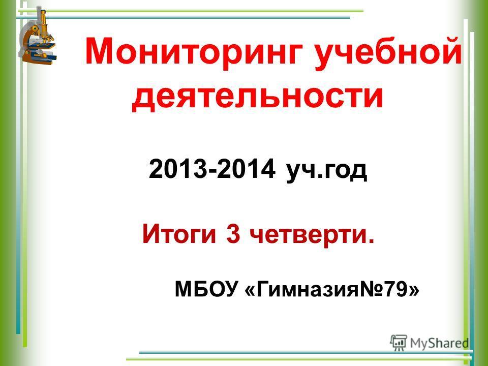 Мониторинг учебной деятельности 2013-2014 уч.год Итоги 3 четверти. МБОУ «Гимназия79»