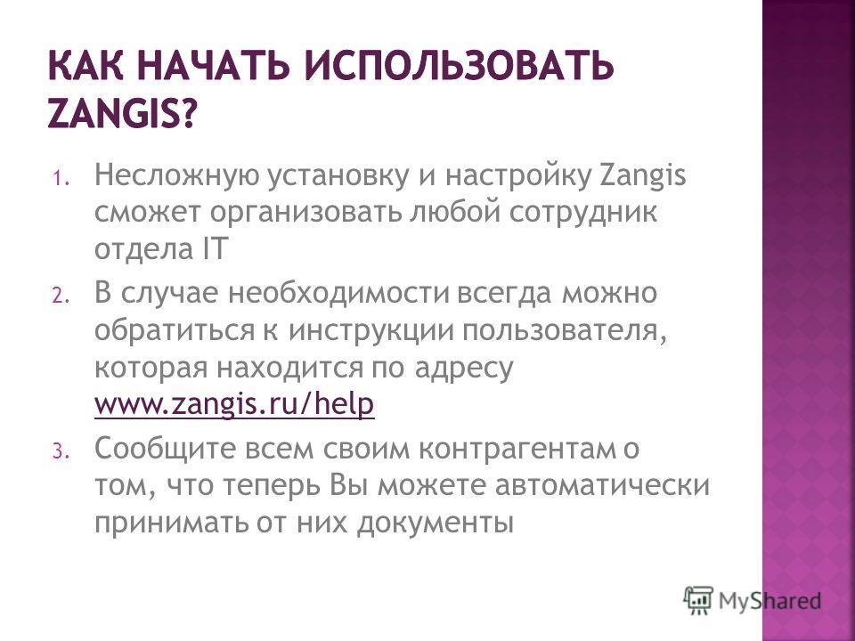 1. Несложную установку и настройку Zangis сможет организовать любой сотрудник отдела IT 2. В случае необходимости всегда можно обратиться к инструкции пользователя, которая находится по адресу www.zangis.ru/help www.zangis.ru/help 3. Сообщите всем св
