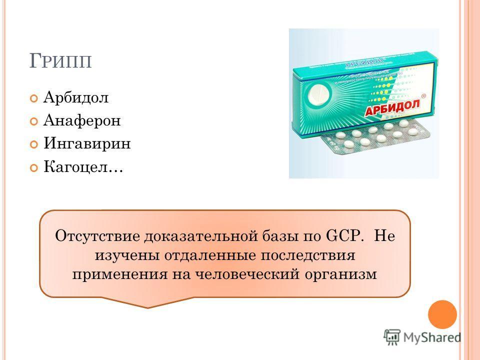 Г РИПП Арбидол Анаферон Ингавирин Кагоцел… Отсутствие доказательной базы по GCP. Не изучены отдаленные последствия применения на человеческий организм