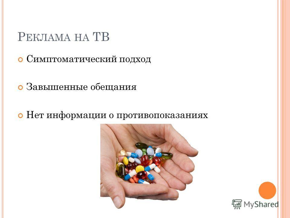 Р ЕКЛАМА НА ТВ Симптоматический подход Завышенные обещания Нет информации о противопоказаниях