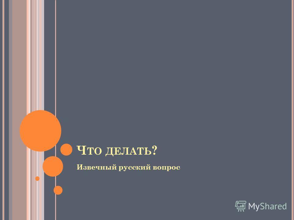 Ч ТО ДЕЛАТЬ ? Извечный русский вопрос