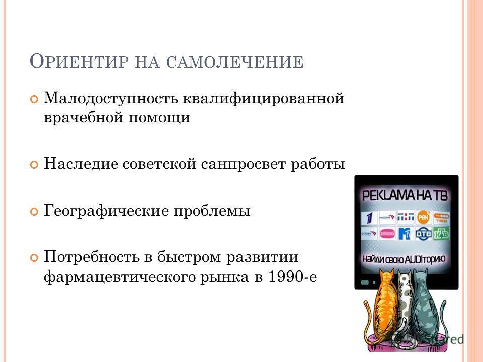 О РИЕНТИР НА САМОЛЕЧЕНИЕ Малодоступность квалифицированной врачебной помощи Наследие советской санпросвет работы Географические проблемы Потребность в быстром развитии фармацевтического рынка в 1990-е