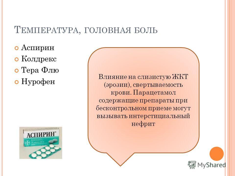 Т ЕМПЕРАТУРА, ГОЛОВНАЯ БОЛЬ Аспирин Колдрекс Тера Флю Нурофен Влияние на слизистую ЖКТ (эрозии), свертываемость крови. Парацетамол содержащие препараты при бесконтрольном приеме могут вызывать интерстициальный нефрит