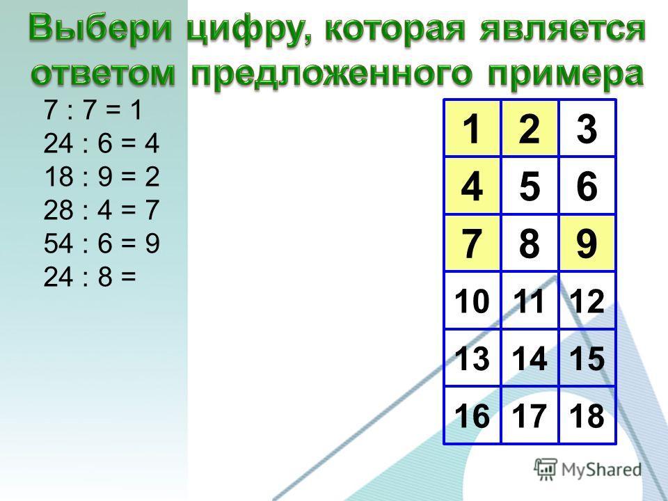 123 456 789 10 13 16 1112 1415 1718 7 : 7 = 1 24 : 6 = 4 18 : 9 = 2 28 : 4 = 7 54 : 6 = 9 24 : 8 =