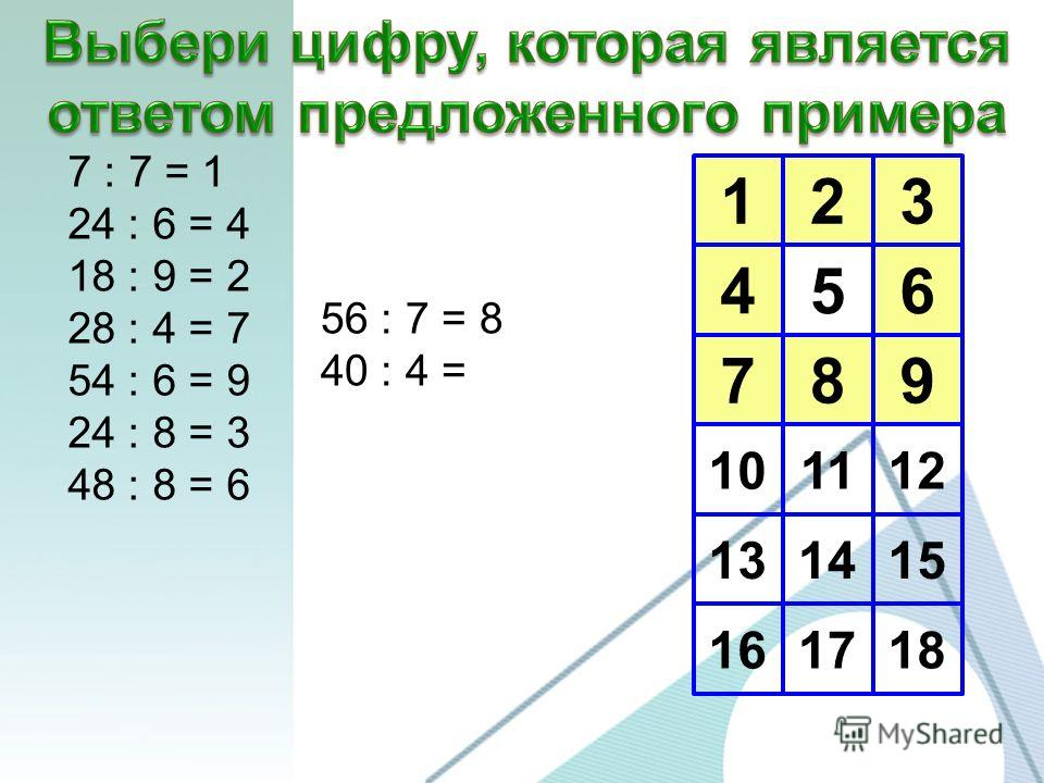 123 456 789 10 13 16 1112 1415 1718 7 : 7 = 1 24 : 6 = 4 18 : 9 = 2 28 : 4 = 7 54 : 6 = 9 24 : 8 = 3 48 : 8 = 6 56 : 7 = 8 40 : 4 =