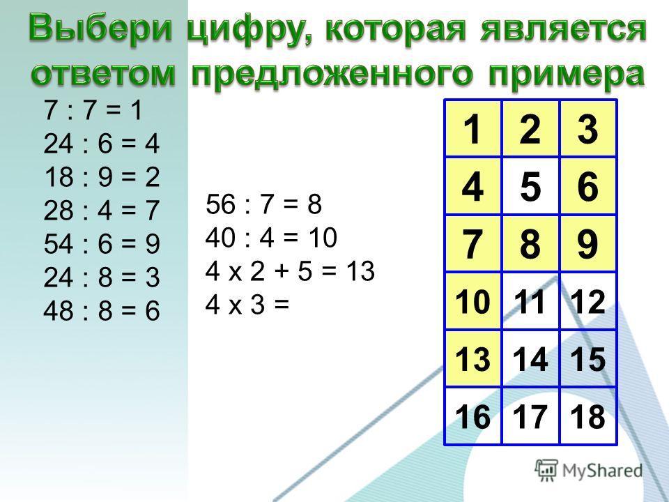 123 456 789 10 13 16 1112 1415 1718 7 : 7 = 1 24 : 6 = 4 18 : 9 = 2 28 : 4 = 7 54 : 6 = 9 24 : 8 = 3 48 : 8 = 6 56 : 7 = 8 40 : 4 = 10 4 х 2 + 5 = 13 4 х 3 =