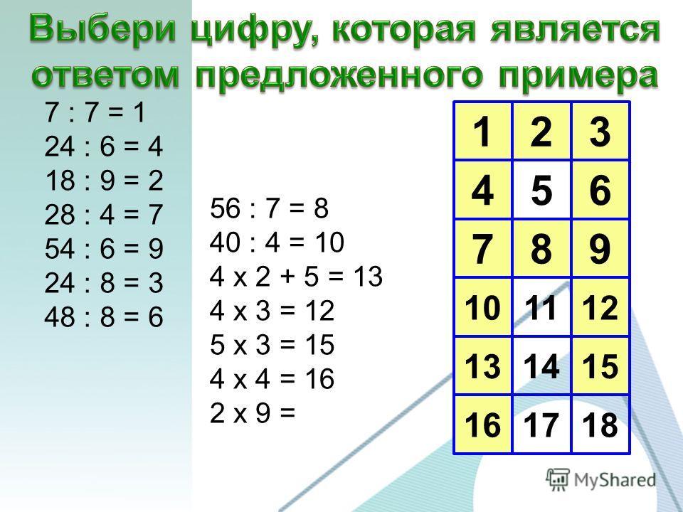 123 456 789 10 13 16 1112 1415 1718 7 : 7 = 1 24 : 6 = 4 18 : 9 = 2 28 : 4 = 7 54 : 6 = 9 24 : 8 = 3 48 : 8 = 6 56 : 7 = 8 40 : 4 = 10 4 х 2 + 5 = 13 4 х 3 = 12 5 х 3 = 15 4 х 4 = 16 2 х 9 =