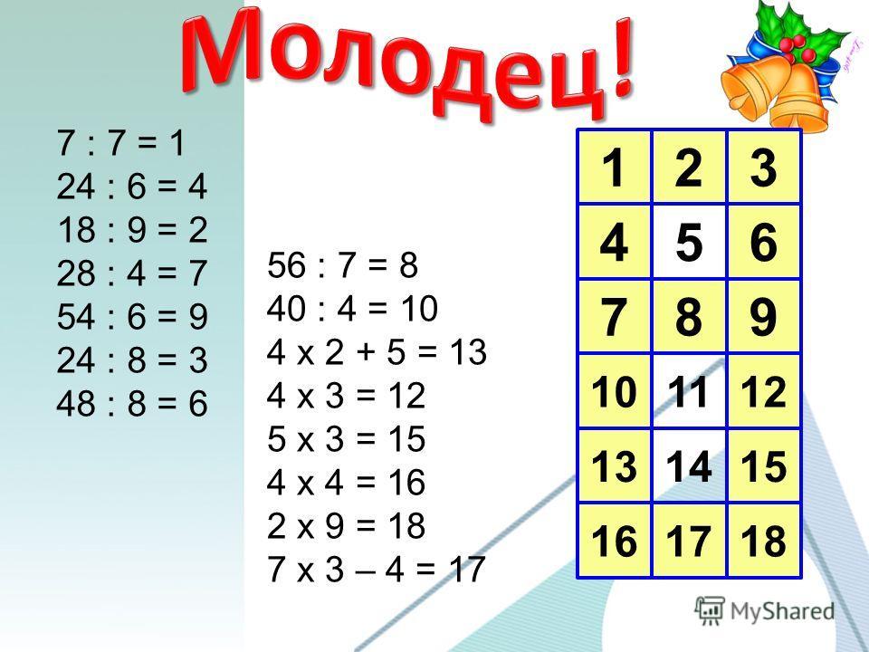 123 456 789 10 13 16 1112 1415 1718 7 : 7 = 1 24 : 6 = 4 18 : 9 = 2 28 : 4 = 7 54 : 6 = 9 24 : 8 = 3 48 : 8 = 6 56 : 7 = 8 40 : 4 = 10 4 х 2 + 5 = 13 4 х 3 = 12 5 х 3 = 15 4 х 4 = 16 2 х 9 = 18 7 х 3 – 4 = 17