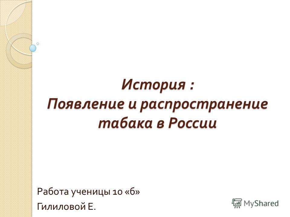 История : Появление и распространение табака в России Работа ученицы 10 « б » Гилиловой Е.