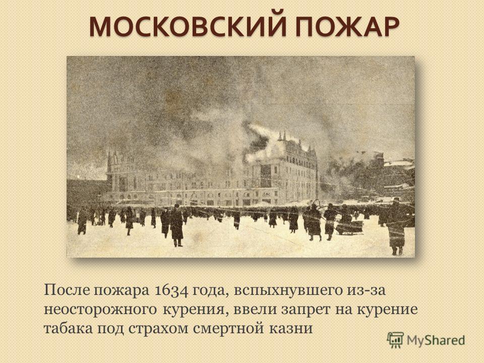 МОСКОВСКИЙ ПОЖАР После пожара 1634 года, вспыхнувшего из-за неосторожного курения, ввели запрет на курение табака под страхом смертной казни