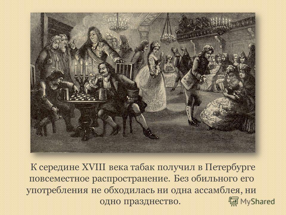 К середине XVIII века табак получил в Петербурге повсеместное распространение. Без обильного его употребления не обходилась ни одна ассамблея, ни одно празднество.