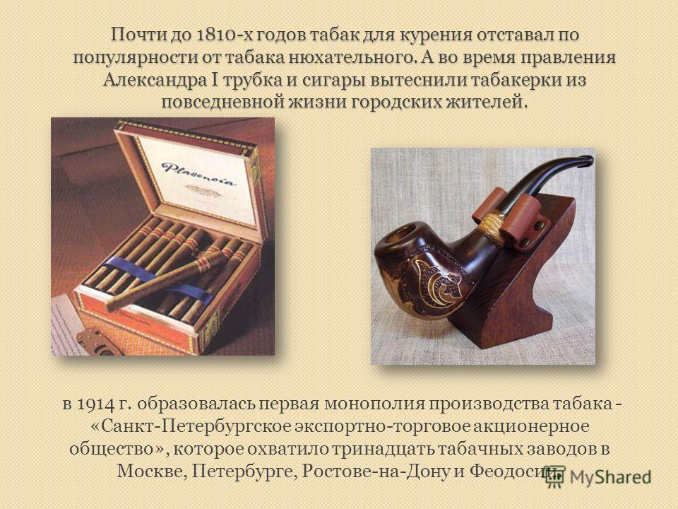 Почти до 1810-х годов табак для курения отставал по популярности от табака нюхательного. А во время правления Александра I трубка и сигары вытеснили табакерки из повседневной жизни городских жителей. в 1914 г. образовалась первая монополия производст