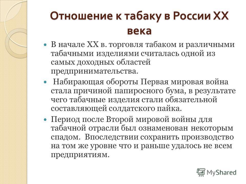 Отношение к табаку в России XX века В начале XX в. торговля табаком и различными табачными изделиями считалась одной из самых доходных областей предпринимательства. Набирающая обороты Первая мировая война стала причиной папиросного бума, в результате