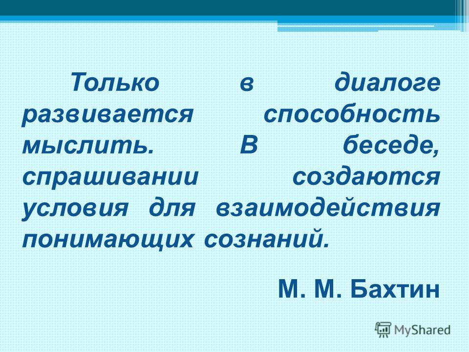 Только в диалоге развивается способность мыслить. В беседе, спрашивании создаются условия для взаимодействия понимающих сознаний. М. М. Бахтин