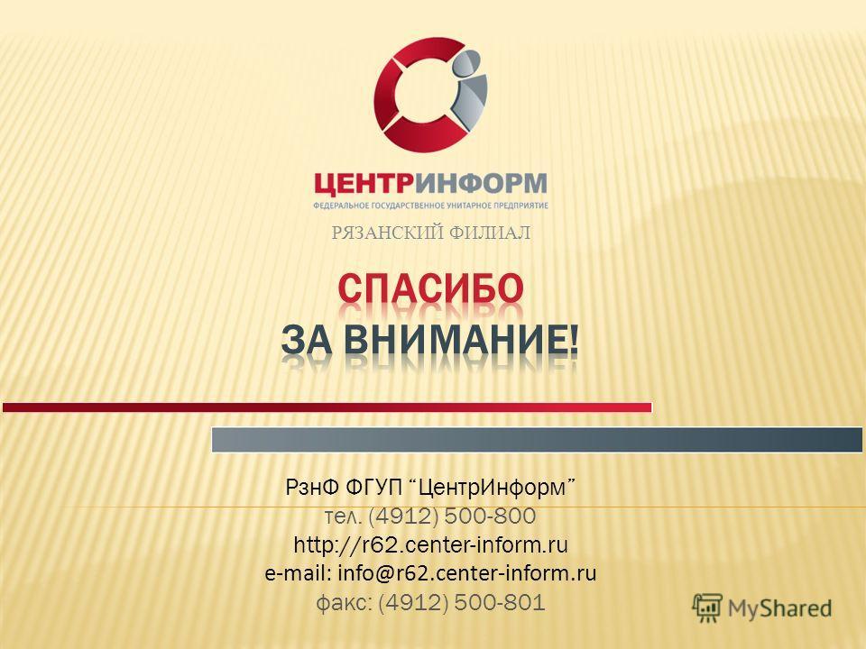 РЯЗАНСКИЙ ФИЛИАЛ РзнФ ФГУП ЦентрИнформ тел. (4912) 500-800 http://r62.center-inform.ru e-mail: info@r62.center-inform.ru факс: (4912) 500-801