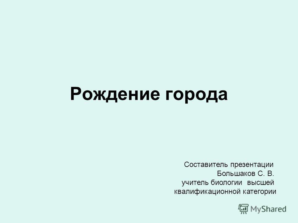 Рождение города Составитель презентации Большаков С. В. учитель биологии высшей квалификационной категории