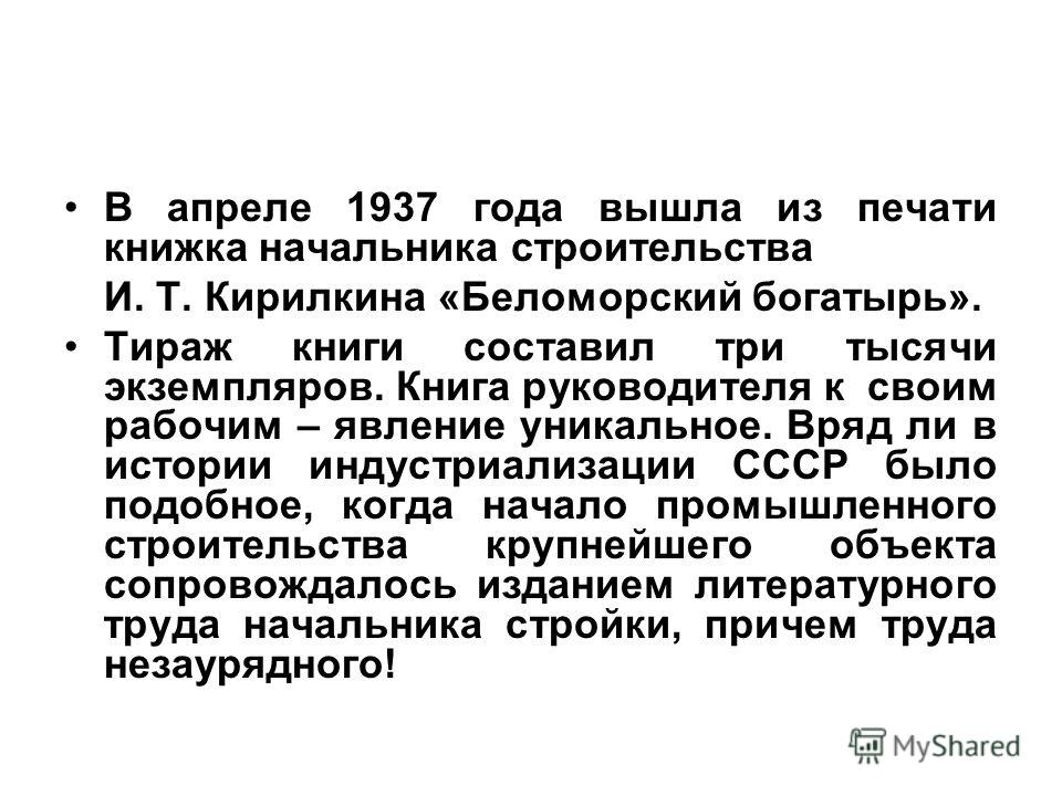 В апреле 1937 года вышла из печати книжка начальника строительства И. Т. Кирилкина «Беломорский богатырь». Тираж книги составил три тысячи экземпляров. Книга руководителя к своим рабочим – явление уникальное. Вряд ли в истории индустриализации СССР б