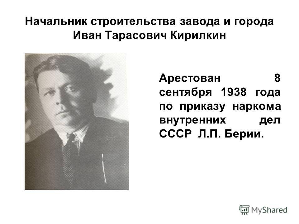 Начальник строительства завода и города Иван Тарасович Кирилкин Арестован 8 сентября 1938 года по приказу наркома внутренних дел СССР Л.П. Берии.