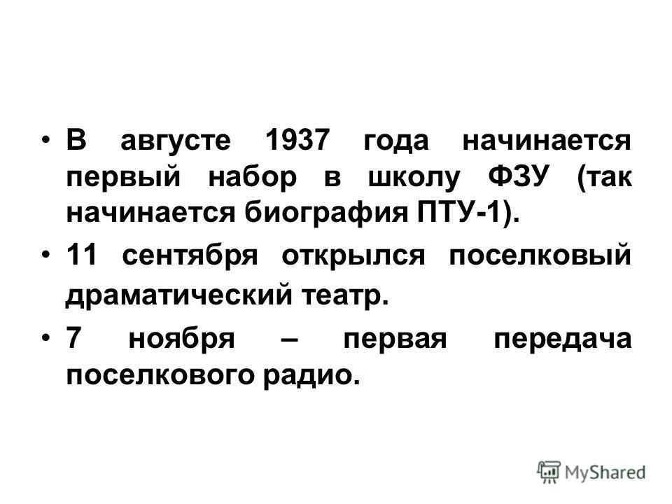 В августе 1937 года начинается первый набор в школу ФЗУ (так начинается биография ПТУ-1). 11 сентября открылся поселковый драматический театр. 7 ноября – первая передача поселкового радио.