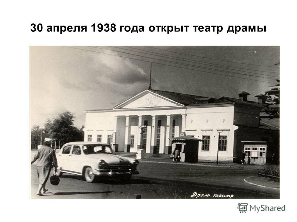 30 апреля 1938 года открыт театр драмы