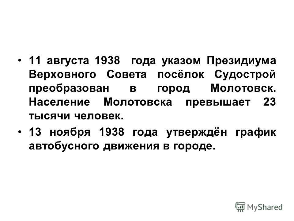 11 августа 1938 года указом Президиума Верховного Совета посёлок Судострой преобразован в город Молотовск. Население Молотовска превышает 23 тысячи человек. 13 ноября 1938 года утверждён график автобусного движения в городе.