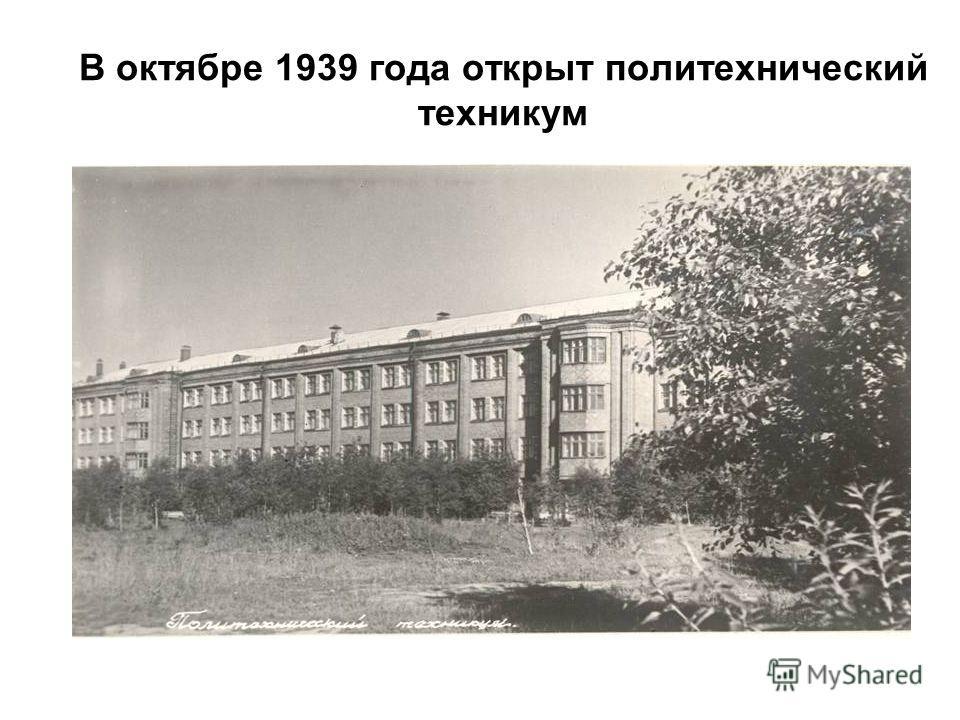 В октябре 1939 года открыт политехнический техникум