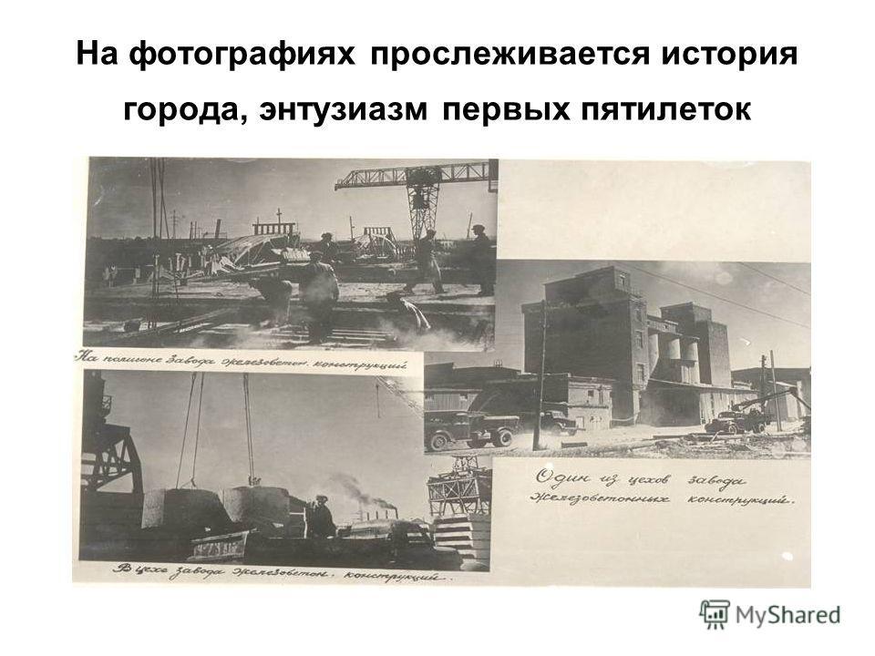 На фотографиях прослеживается история города, энтузиазм первых пятилеток