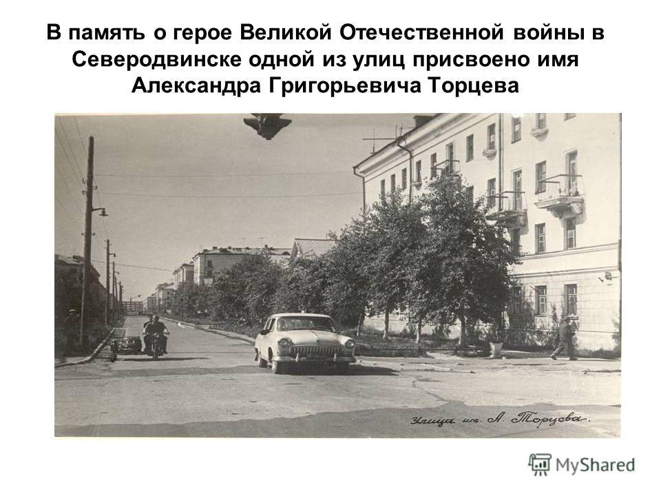 В память о герое Великой Отечественной войны в Северодвинске одной из улиц присвоено имя Александра Григорьевича Торцева