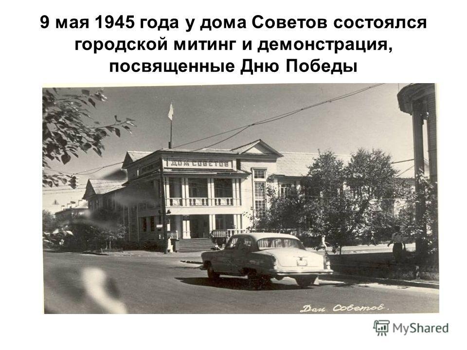 9 мая 1945 года у дома Советов состоялся городской митинг и демонстрация, посвященные Дню Победы