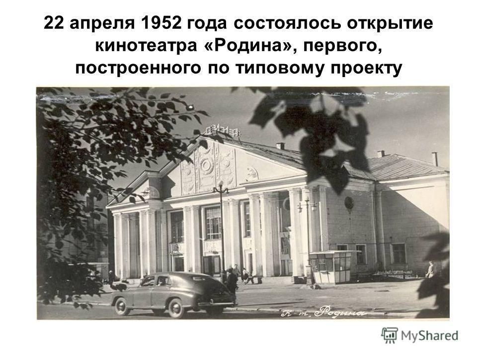 22 апреля 1952 года состоялось открытие кинотеатра «Родина», первого, построенного по типовому проекту