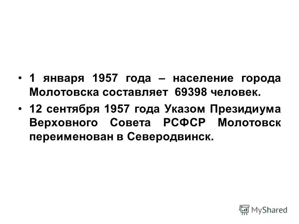 1 января 1957 года – население города Молотовска составляет 69398 человек. 12 сентября 1957 года Указом Президиума Верховного Совета РСФСР Молотовск переименован в Северодвинск.